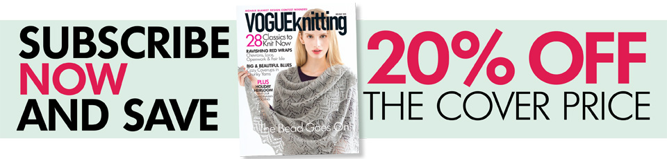 Subscribe now to Vogue Knitting and save 20% off the cover price!
